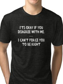 It's okay to disagree with me. I can't force you to be right Tri-blend T-Shirt