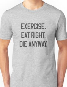 Exercise, Eat Right. Die Anyway Unisex T-Shirt