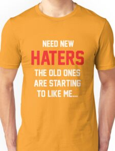 Need new haters. The old ones are starting to like me Unisex T-Shirt