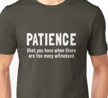 Patience. What you have when you have witnesses Unisex T-Shirt
