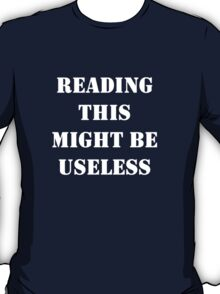 Reading this might be useless t-shirt T-Shirt