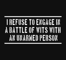 I refuse to engage in a battle of wits with an unarmed person by artack