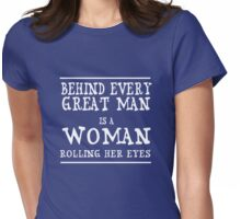 Behind every great man is a woman rolling her eyes Womens Fitted T-Shirt