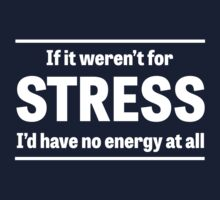 If it weren't for stress I'd have no energy by artack