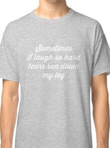 Sometimes I laugh so hard tears run down my leg Classic T-Shirt
