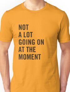 Not a lot going on at the moment Unisex T-Shirt