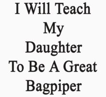 I Will Teach My Daughter To Be A Great Bagpiper  by supernova23