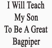 I Will Teach My Son To Be A Great Bagpiper  by supernova23