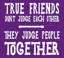 True friends don't judge each other they judge people together  by artack