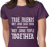 True friends don't judge each other they judge people together  Womens Fitted T-Shirt