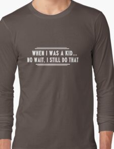 When I was a kid...no wait I still do that Long Sleeve T-Shirt