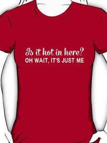 Is it hot in here? Oh wait, it's just me T-Shirt
