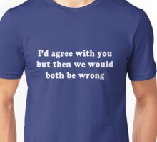 I'd agree with you but then we would both be wrong Unisex T-Shirt