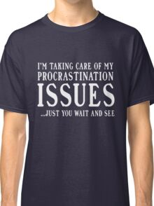 I'm taking care of my procrastination issues. Just you wait and see  Classic T-Shirt
