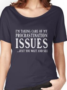 I'm taking care of my procrastination issues. Just you wait and see  Women's Relaxed Fit T-Shirt
