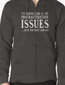 I'm taking care of my procrastination issues. Just you wait and see  Zipped Hoodie