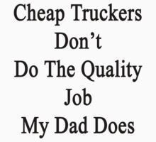 Cheap Truckers Don't Do The Quality Job My Dad Does  by supernova23