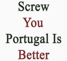 Screw You Portugal Is Better  by supernova23