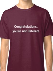 Congratulations you're not illiterate Classic T-Shirt