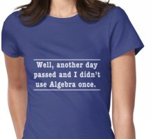 Another day passed and I didn't use Algebra once Womens Fitted T-Shirt