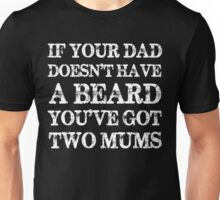 If Your Dad Doesn't Have a Beard You've Got Two Mums Unisex T-Shirt