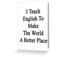 I Teach English To Make The World A Better Place  Greeting Card