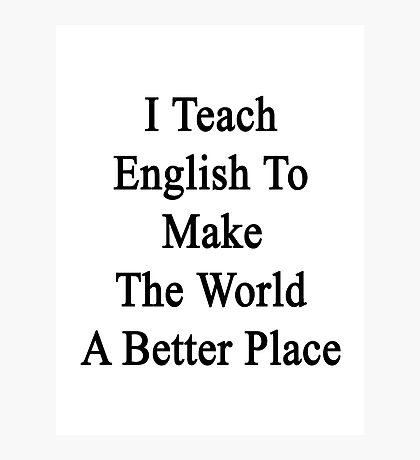 I Teach English To Make The World A Better Place  Photographic Print