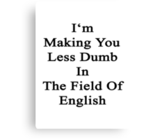 I'm Making You Less Dumb To In The Field Of English  Canvas Print