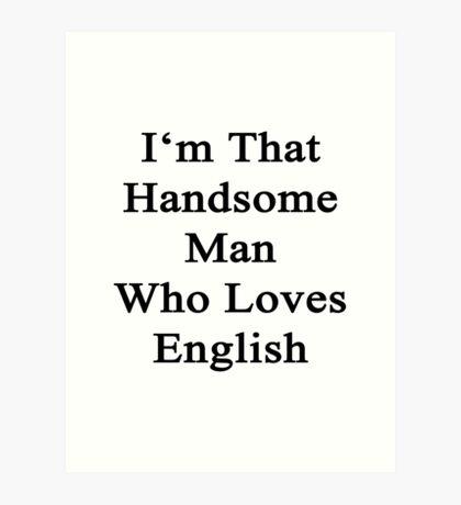 I'm That Handsome Man Who Loves English  Art Print