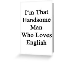 I'm That Handsome Man Who Loves English  Greeting Card