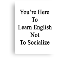 You're Here To Learn English Not To Socialize  Canvas Print