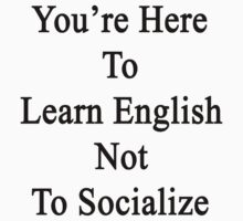 You're Here To Learn English Not To Socialize  by supernova23