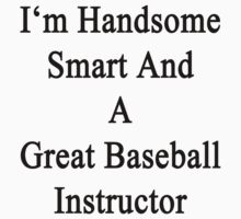 I'm Handsome Smart And A Great Baseball Instructor  by supernova23