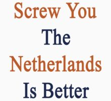 Screw You The Netherlands Is Better  by supernova23