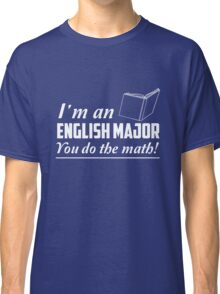 I'm an English major. You do the math Classic T-Shirt
