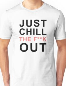 Just Chill The F**K Out Unisex T-Shirt
