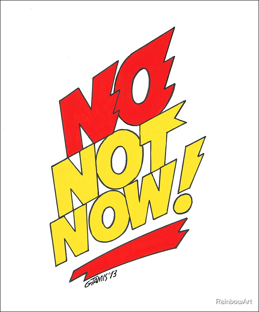 NO NOT NOW by RainbowArt