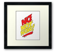 NO NOT NOW Framed Print
