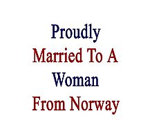 Proudly Married To A Woman From Norway  Photographic Print