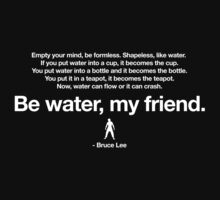 Be Water, my friend. by truetoform