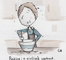 Baking is a civilised workout! by Will Charlesworth