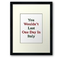 You Wouldn't Last One Day In Italy  Framed Print