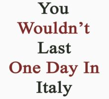 You Wouldn't Last One Day In Italy  by supernova23