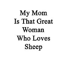 My Mom Is That Great Woman Who Loves Sheep  Photographic Print