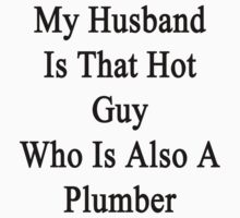 My Husband Is That Hot Guy Who Is Also A Plumber by supernova23