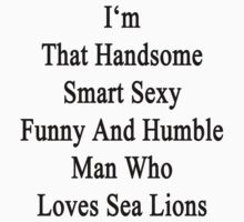 I'm That Handsome Smart Sexy Funny And Humble Man Who Loves Sea Lions by supernova23