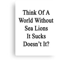 Think Of A World Without Sea Lions It Sucks Doesn't It?  Canvas Print