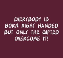 Everybody is born right handed but only the gifted overcome it! by artack