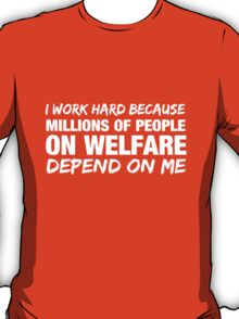 I work hard because millions of people on welfare depend on me T-Shirt