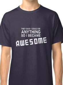 They said I could be anything so I became awesome Classic T-Shirt